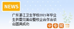 广东省湛江卫生学校2021年毕业生供需见面会暨校企合作洽谈会圆满成功